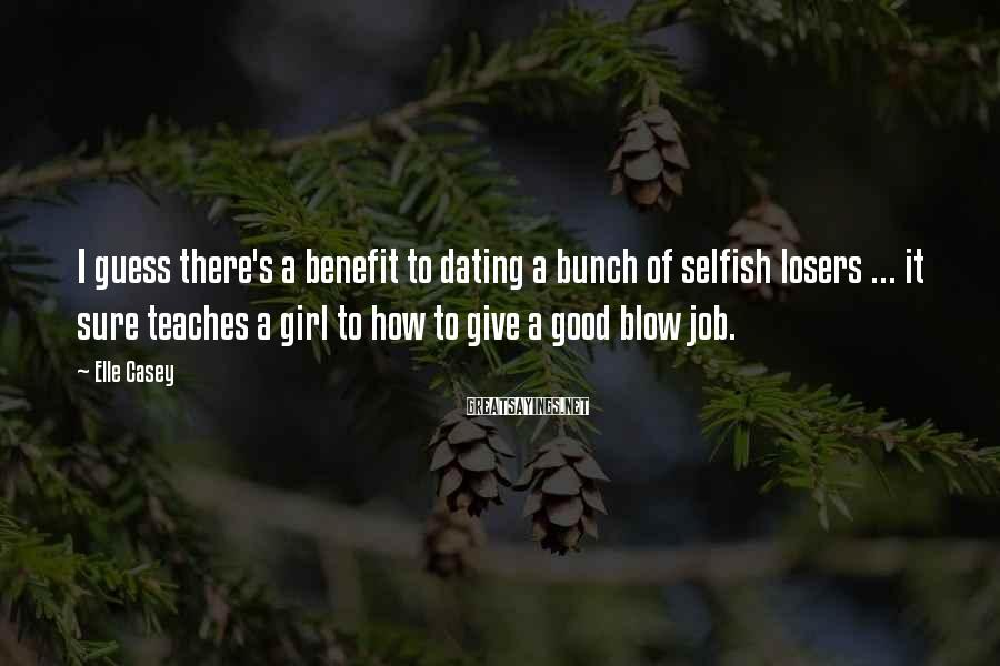 Elle Casey Sayings: I Guess There's A Benefit To Dating A Bunch Of Selfish Losers ... It Sure Teaches A Girl To How To Give A Good Blow Job.