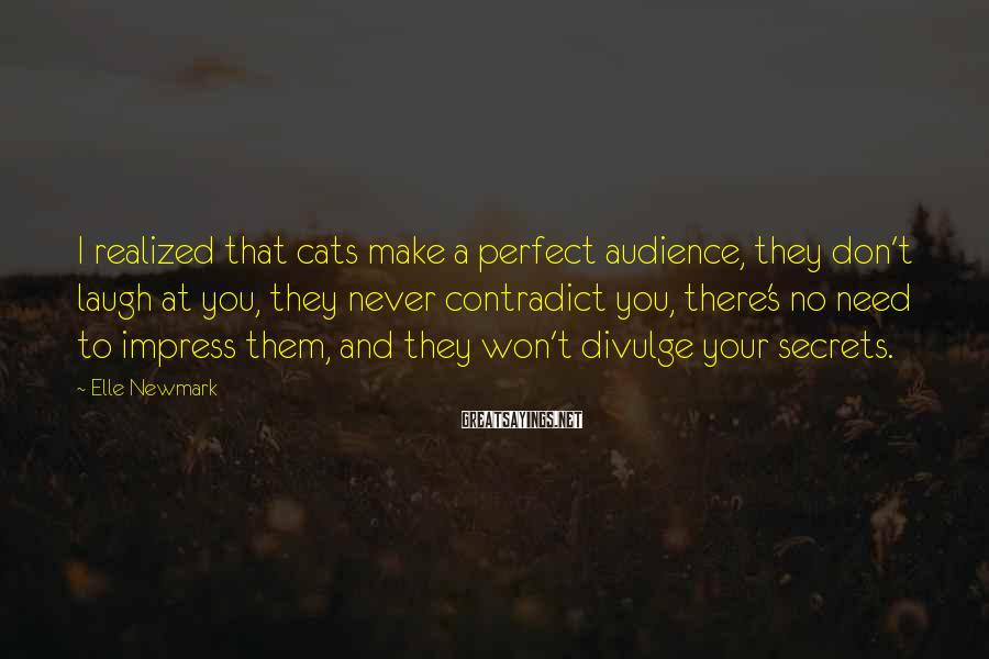 Elle Newmark Sayings: I Realized That Cats Make A Perfect Audience, They Don't Laugh At You, They Never Contradict You, There's No Need To Impress Them, And They Won't Divulge Your Secrets.