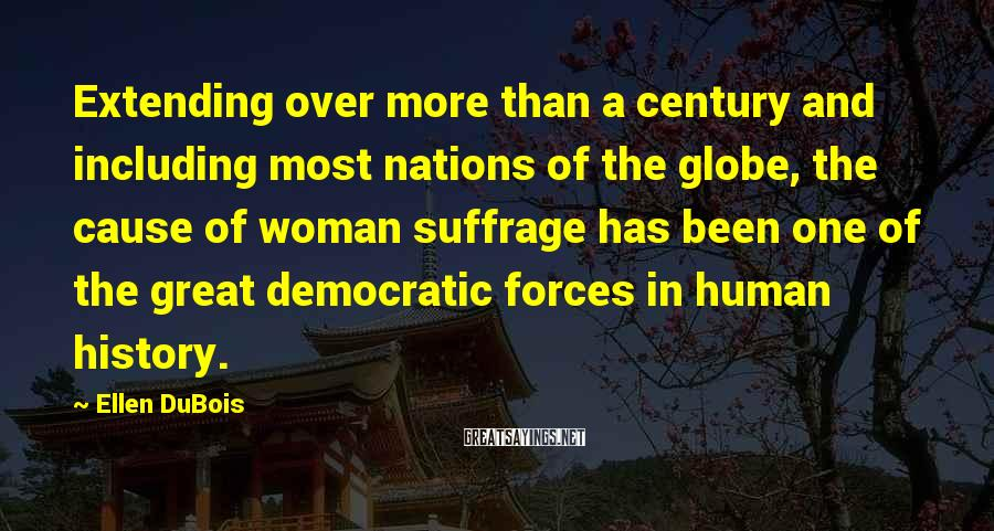 Ellen DuBois Sayings: Extending Over More Than A Century And Including Most Nations Of The Globe, The Cause Of Woman Suffrage Has Been One Of The Great Democratic Forces In Human History.