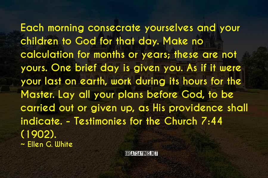Ellen G. White Sayings: Each Morning Consecrate Yourselves And Your Children To God For That Day. Make No Calculation For Months Or Years; These Are Not Yours. One Brief Day Is Given You. As If It Were Your Last On Earth, Work During Its Hours For The Master. Lay All Your Plans Before God, To Be Carried Out Or Given Up, As His Providence Shall Indicate. - Testimonies For The Church 7:44 (1902).