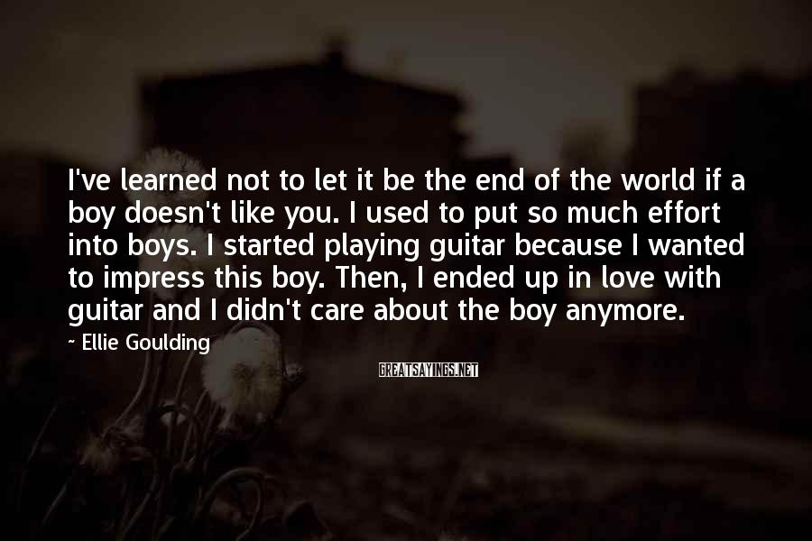 Ellie Goulding Sayings: I've Learned Not To Let It Be The End Of The World If A Boy Doesn't Like You. I Used To Put So Much Effort Into Boys. I Started Playing Guitar Because I Wanted To Impress This Boy. Then, I Ended Up In Love With Guitar And I Didn't Care About The Boy Anymore.