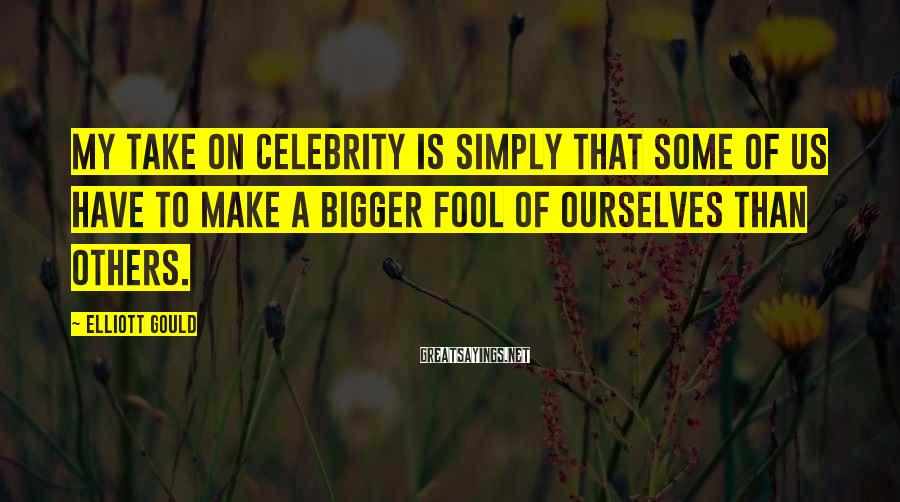 Elliott Gould Sayings: My Take On Celebrity Is Simply That Some Of Us Have To Make A Bigger Fool Of Ourselves Than Others.