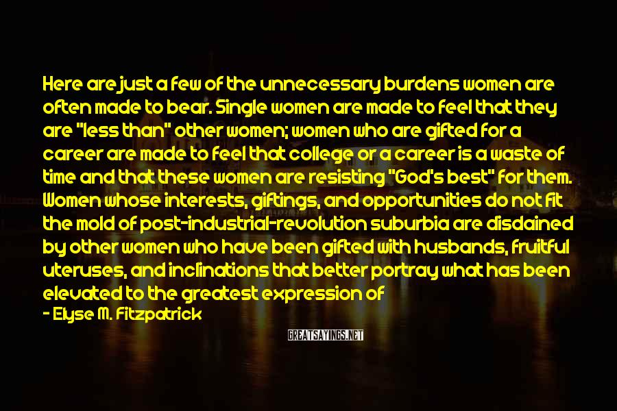 "Elyse M. Fitzpatrick Sayings: Here Are Just A Few Of The Unnecessary Burdens Women Are Often Made To Bear. Single Women Are Made To Feel That They Are ""less Than"" Other Women; Women Who Are Gifted For A Career Are Made To Feel That College Or A Career Is A Waste Of Time And That These Women Are Resisting ""God's Best"" For Them. Women Whose Interests, Giftings, And Opportunities Do Not Fit The Mold Of Post-industrial-revolution Suburbia Are Disdained By Other Women Who Have Been Gifted With Husbands, Fruitful Uteruses, And Inclinations That Better Portray What Has Been Elevated To The Greatest Expression Of Godliness For A Woman: The Stay-at-home Mom. And Stay-at-home Moms Are Weighted With Additional Pressures: It's Not Enough To Be Home; They Must Also Serve On Every Committee, Live In A Perfectly Decorated (and Always Clean) House, And Have Perfectly Behaved Children."