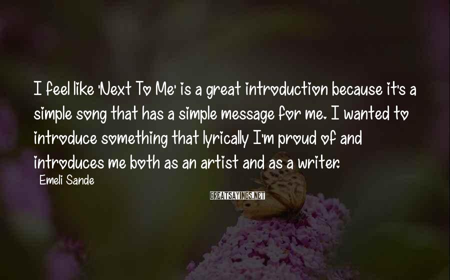 Emeli Sande Sayings: I Feel Like 'Next To Me' Is A Great Introduction Because It's A Simple Song That Has A Simple Message For Me. I Wanted To Introduce Something That Lyrically I'm Proud Of And Introduces Me Both As An Artist And As A Writer.