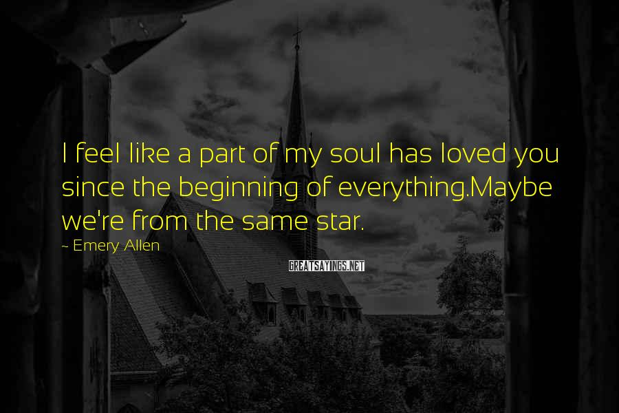 Emery Allen Sayings: I Feel Like A Part Of My Soul Has Loved You Since The Beginning Of Everything.Maybe We're From The Same Star.