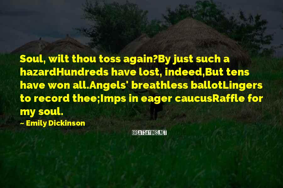 Emily Dickinson Sayings: Soul, Wilt Thou Toss Again?By Just Such A HazardHundreds Have Lost, Indeed,But Tens Have Won All.Angels' Breathless BallotLingers To Record Thee;Imps In Eager CaucusRaffle For My Soul.