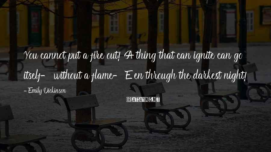 Emily Dickinson Sayings: You Cannot Put A Fire Out! A Thing That Can Ignite Can Go Itself- Without A Flame- E'en Through The Darkest Night!