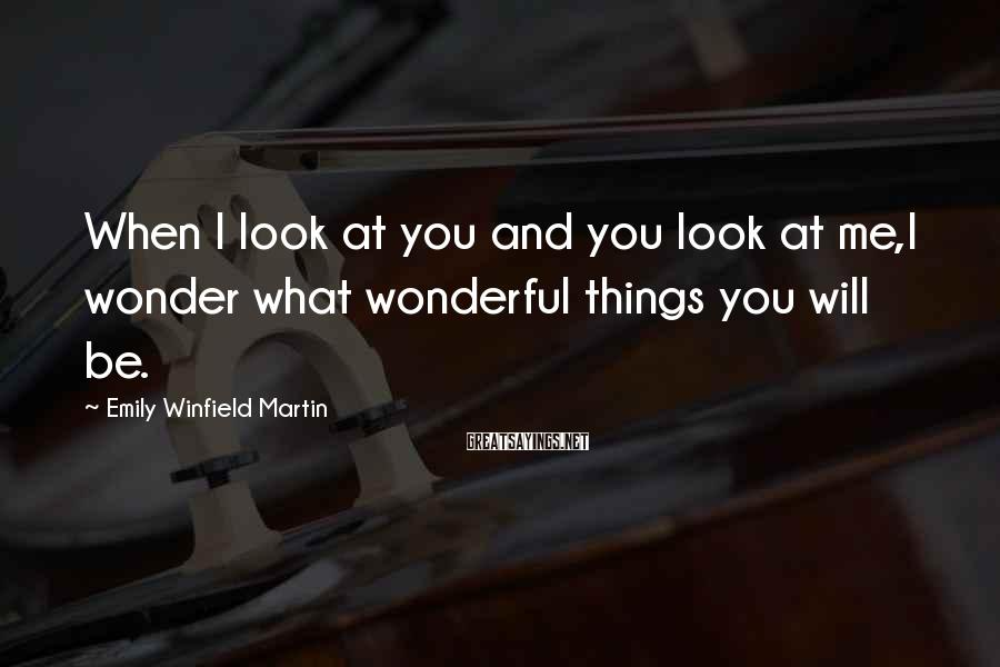 Emily Winfield Martin Sayings: When I Look At You And You Look At Me,I Wonder What Wonderful Things You Will Be.