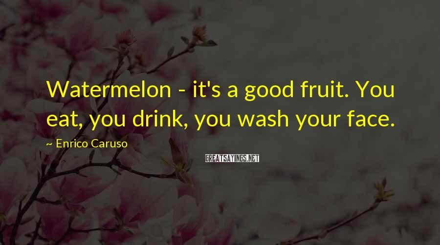 Enrico Caruso Sayings: Watermelon - It's A Good Fruit. You Eat, You Drink, You Wash Your Face.