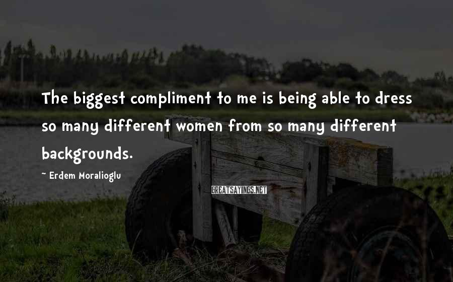 Erdem Moralioglu Sayings: The Biggest Compliment To Me Is Being Able To Dress So Many Different Women From So Many Different Backgrounds.