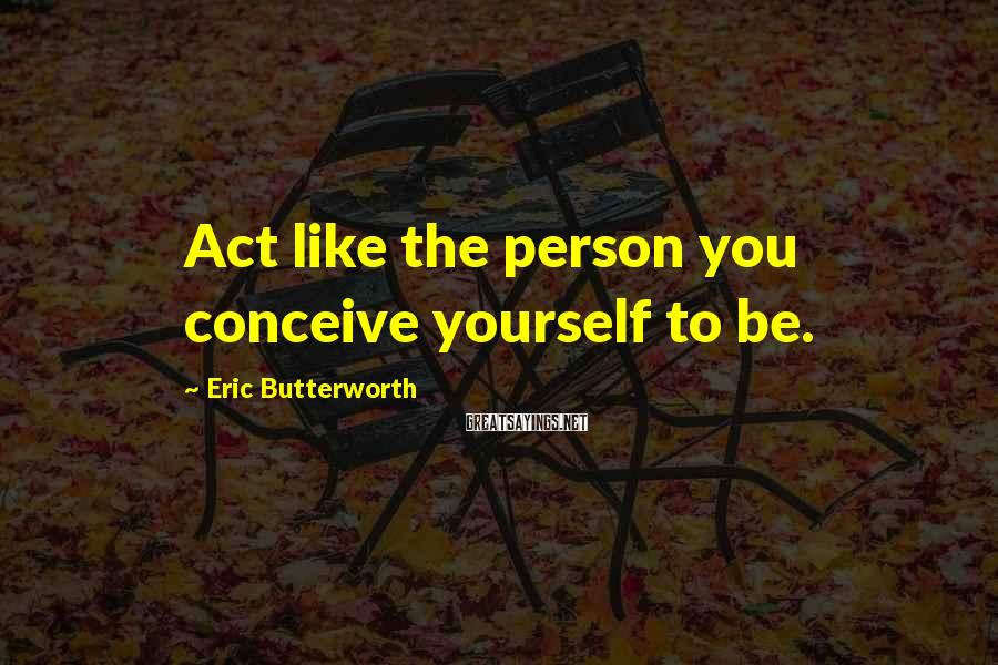 Eric Butterworth Sayings: Act Like The Person You Conceive Yourself To Be.