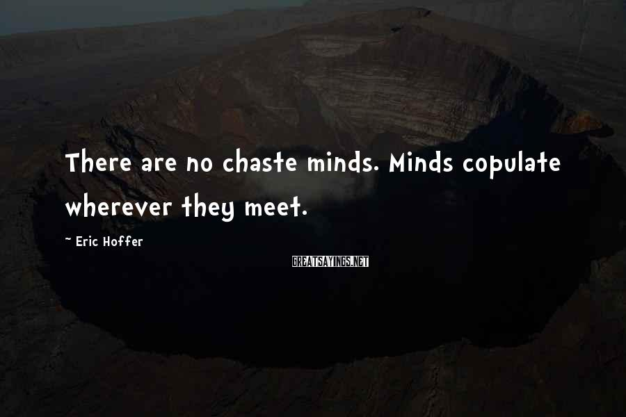 Eric Hoffer Sayings: There Are No Chaste Minds. Minds Copulate Wherever They Meet.