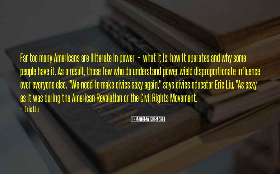 """Eric Liu Sayings: Far Too Many Americans Are Illiterate In Power  -  What It Is, How It Operates And Why Some People Have It. As A Result, Those Few Who Do Understand Power Wield Disproportionate Influence Over Everyone Else. """"We Need To Make Civics Sexy Again,"""" Says Civics Educator Eric Liu. """"As Sexy As It Was During The American Revolution Or The Civil Rights Movement."""