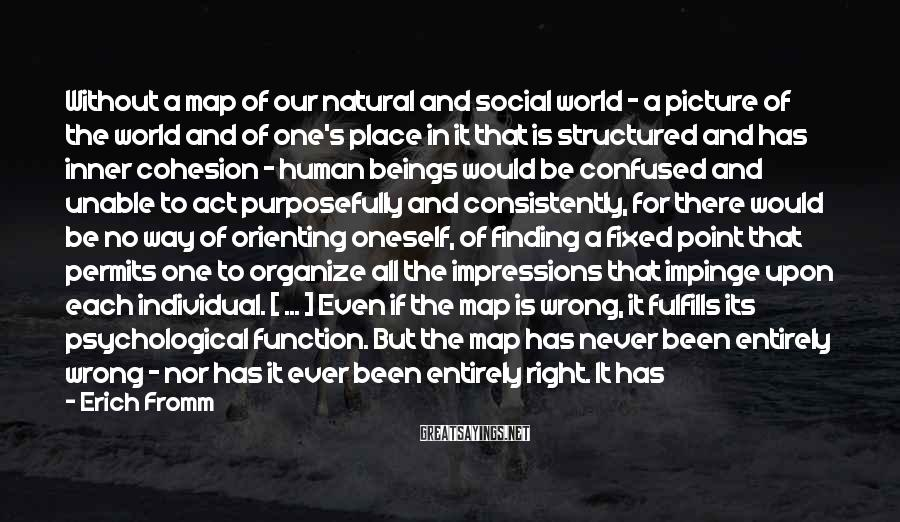 Erich Fromm Sayings: Without A Map Of Our Natural And Social World - A Picture Of The World And Of One's Place In It That Is Structured And Has Inner Cohesion - Human Beings Would Be Confused And Unable To Act Purposefully And Consistently, For There Would Be No Way Of Orienting Oneself, Of Finding A Fixed Point That Permits One To Organize All The Impressions That Impinge Upon Each Individual. [ ... ] Even If The Map Is Wrong, It Fulfills Its Psychological Function. But The Map Has Never Been Entirely Wrong - Nor Has It Ever Been Entirely Right. It Has Always Been Enough Of An Approximation To The Explanation Of Phenomena To Serve The Purpose Of Living.