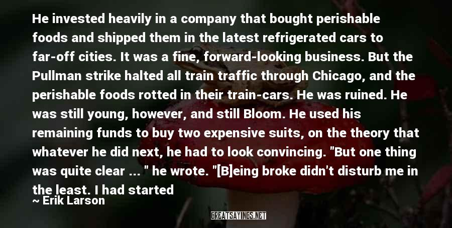 """Erik Larson Sayings: He Invested Heavily In A Company That Bought Perishable Foods And Shipped Them In The Latest Refrigerated Cars To Far-off Cities. It Was A Fine, Forward-looking Business. But The Pullman Strike Halted All Train Traffic Through Chicago, And The Perishable Foods Rotted In Their Train-cars. He Was Ruined. He Was Still Young, However, And Still Bloom. He Used His Remaining Funds To Buy Two Expensive Suits, On The Theory That Whatever He Did Next, He Had To Look Convincing. """"But One Thing Was Quite Clear ... """" He Wrote. """"[B]eing Broke Didn't Disturb Me In The Least. I Had Started With Nothing, And If I Now Found Myself With Nothing, I Was At Least Even. Actually, I Was Much Better Than Even: I Had Had A Wonderful Time."""" Bloom Went On To Become A Congressman And One Of The Crafters Of The Charter That Founded The United Nations."""