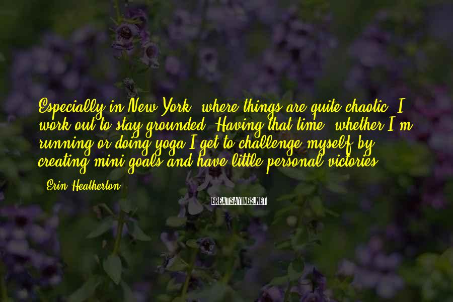 Erin Heatherton Sayings: Especially In New York, Where Things Are Quite Chaotic, I Work Out To Stay Grounded. Having That Time, Whether I'm Running Or Doing Yoga I Get To Challenge Myself By Creating Mini Goals And Have Little Personal Victories.