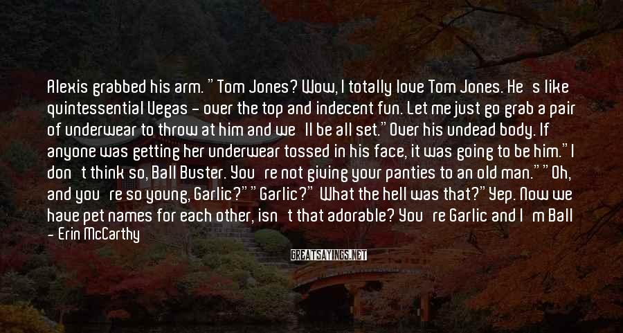 """Erin McCarthy Sayings: Alexis Grabbed His Arm. """"Tom Jones? Wow, I Totally Love Tom Jones. He's Like Quintessential Vegas - Over The Top And Indecent Fun. Let Me Just Go Grab A Pair Of Underwear To Throw At Him And We'll Be All Set.""""Over His Undead Body. If Anyone Was Getting Her Underwear Tossed In His Face, It Was Going To Be Him.""""I Don't Think So, Ball Buster. You're Not Giving Your Panties To An Old Man.""""""""Oh, And You're So Young, Garlic?""""""""Garlic?"""" What The Hell Was That?""""Yep. Now We Have Pet Names For Each Other, Isn't That Adorable? You're Garlic And I'm Ball Buster. Now Everyone Will Believe We're A Real Couple."""