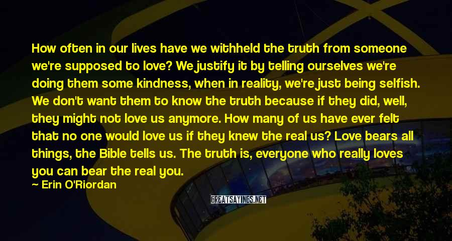 Erin O'Riordan Sayings: How Often In Our Lives Have We Withheld The Truth From Someone We're Supposed To Love? We Justify It By Telling Ourselves We're Doing Them Some Kindness, When In Reality, We're Just Being Selfish. We Don't Want Them To Know The Truth Because If They Did, Well, They Might Not Love Us Anymore. How Many Of Us Have Ever Felt That No One Would Love Us If They Knew The Real Us? Love Bears All Things, The Bible Tells Us. The Truth Is, Everyone Who Really Loves You Can Bear The Real You.