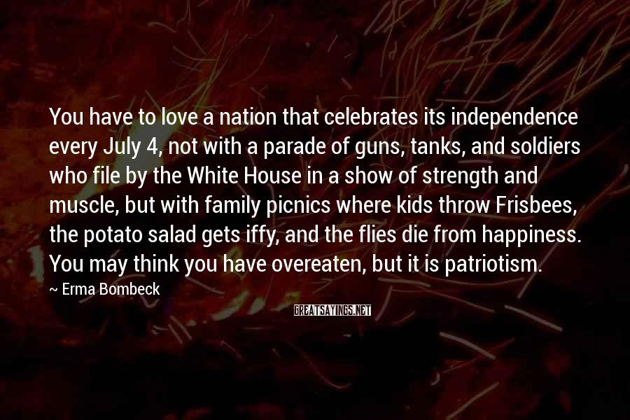 Erma Bombeck Sayings: You Have To Love A Nation That Celebrates Its Independence Every July 4, Not With A Parade Of Guns, Tanks, And Soldiers Who File By The White House In A Show Of Strength And Muscle, But With Family Picnics Where Kids Throw Frisbees, The Potato Salad Gets Iffy, And The Flies Die From Happiness. You May Think You Have Overeaten, But It Is Patriotism.
