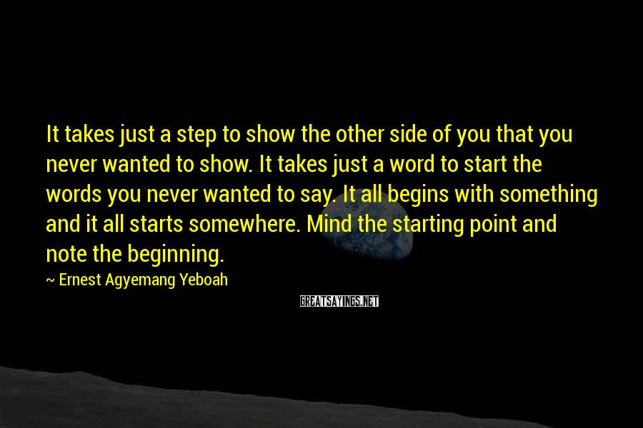 Ernest Agyemang Yeboah Sayings: It Takes Just A Step To Show The Other Side Of You That You Never Wanted To Show. It Takes Just A Word To Start The Words You Never Wanted To Say. It All Begins With Something And It All Starts Somewhere. Mind The Starting Point And Note The Beginning.