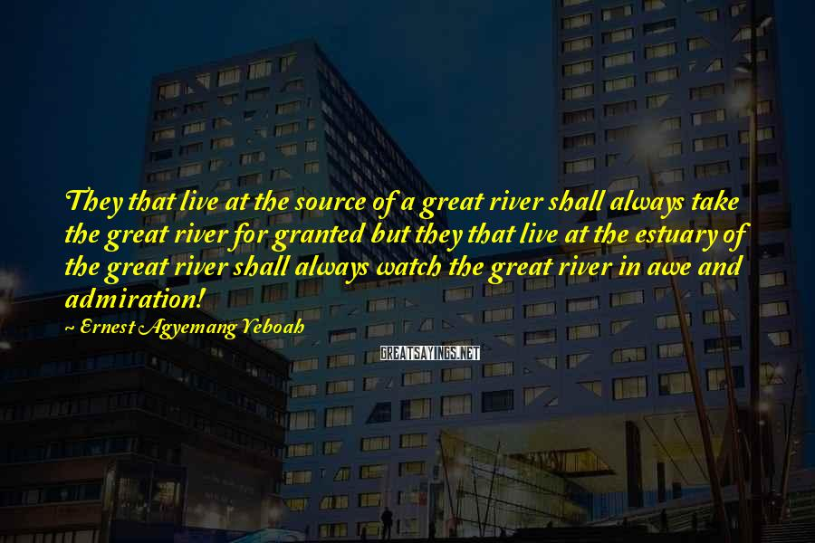 Ernest Agyemang Yeboah Sayings: They That Live At The Source Of A Great River Shall Always Take The Great River For Granted But They That Live At The Estuary Of The Great River Shall Always Watch The Great River In Awe And Admiration!