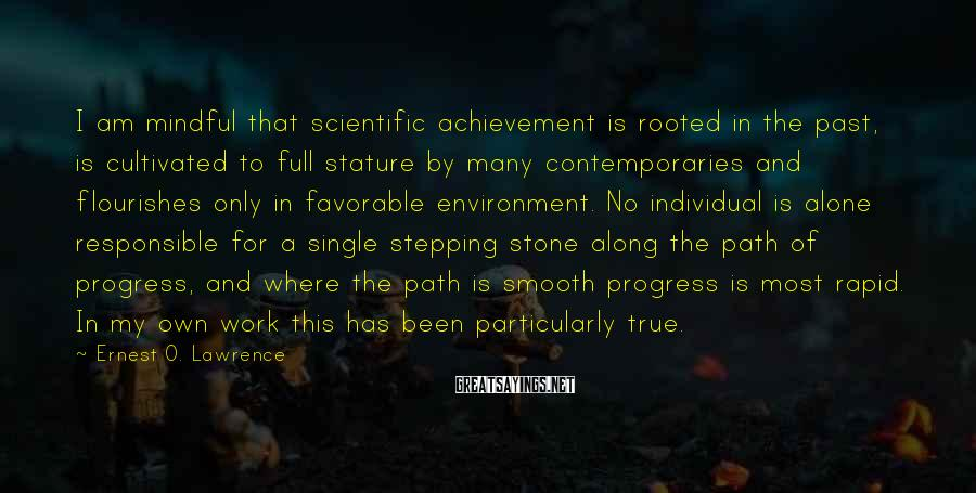 Ernest O. Lawrence Sayings: I Am Mindful That Scientific Achievement Is Rooted In The Past, Is Cultivated To Full Stature By Many Contemporaries And Flourishes Only In Favorable Environment. No Individual Is Alone Responsible For A Single Stepping Stone Along The Path Of Progress, And Where The Path Is Smooth Progress Is Most Rapid. In My Own Work This Has Been Particularly True.