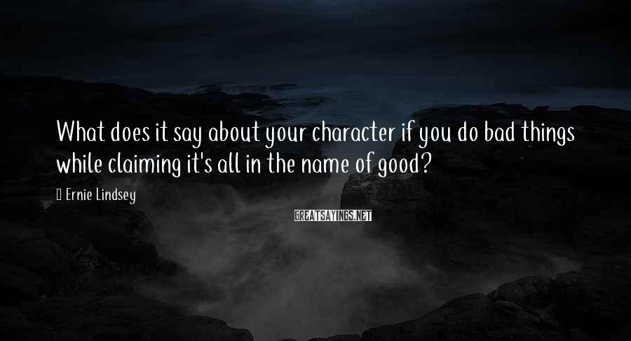 Ernie Lindsey Sayings: What Does It Say About Your Character If You Do Bad Things While Claiming It's All In The Name Of Good?