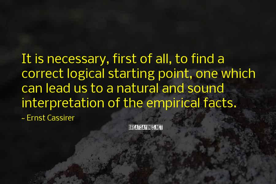 Ernst Cassirer Sayings: It Is Necessary, First Of All, To Find A Correct Logical Starting Point, One Which Can Lead Us To A Natural And Sound Interpretation Of The Empirical Facts.