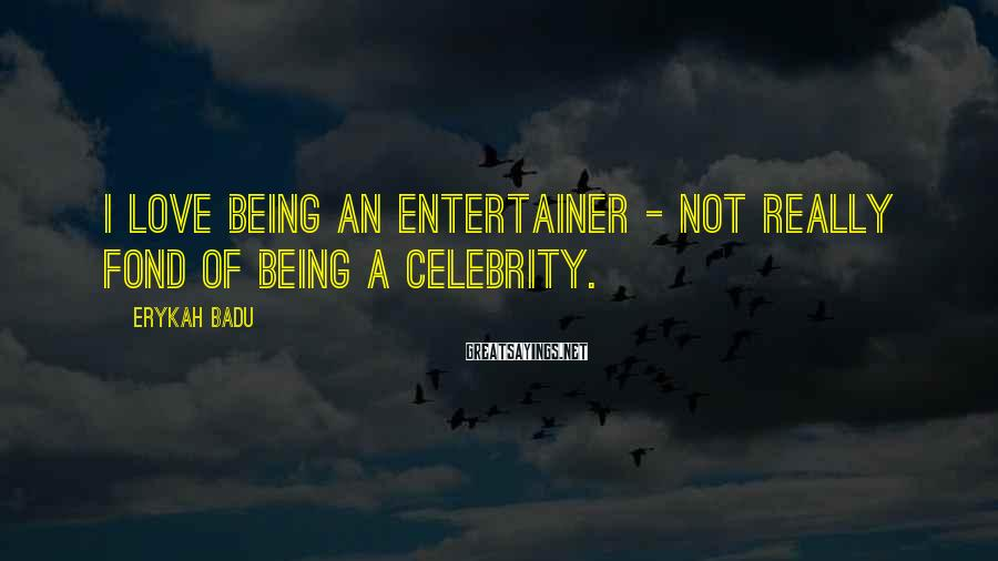 Erykah Badu Sayings: I Love Being An Entertainer - Not Really Fond Of Being A Celebrity.