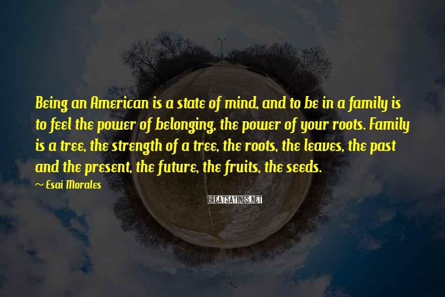 Esai Morales Sayings: Being An American Is A State Of Mind, And To Be In A Family Is To Feel The Power Of Belonging, The Power Of Your Roots. Family Is A Tree, The Strength Of A Tree, The Roots, The Leaves, The Past And The Present, The Future, The Fruits, The Seeds.