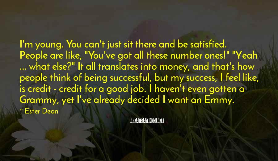 """Ester Dean Sayings: I'm Young. You Can't Just Sit There And Be Satisfied. People Are Like, """"You've Got All These Number Ones!"""" """"Yeah ... What Else?"""" It All Translates Into Money, And That's How People Think Of Being Successful, But My Success, I Feel Like, Is Credit - Credit For A Good Job. I Haven't Even Gotten A Grammy, Yet I've Already Decided I Want An Emmy."""