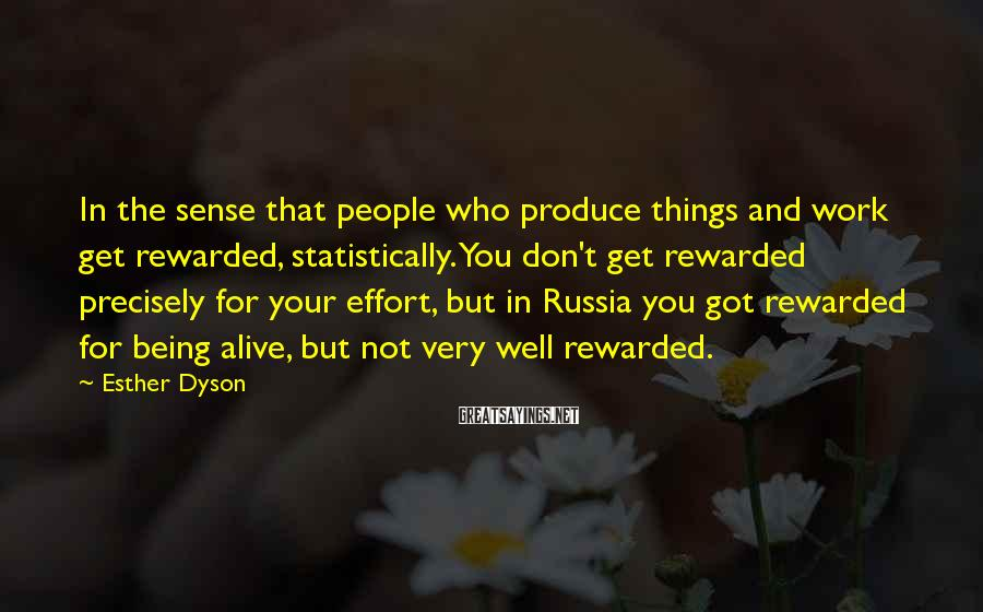 Esther Dyson Sayings: In The Sense That People Who Produce Things And Work Get Rewarded, Statistically. You Don't Get Rewarded Precisely For Your Effort, But In Russia You Got Rewarded For Being Alive, But Not Very Well Rewarded.