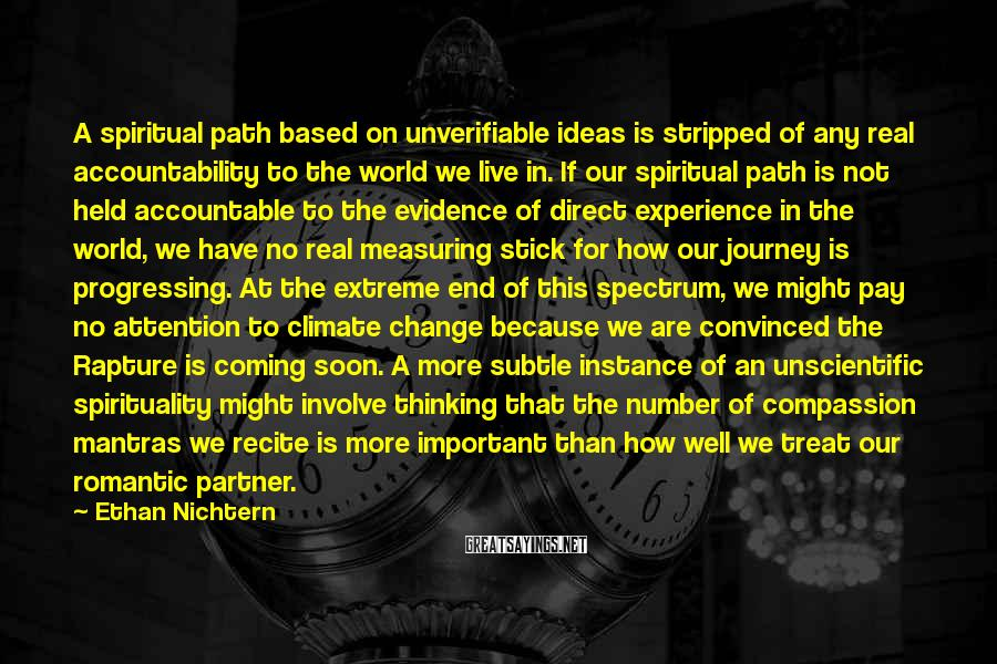 Ethan Nichtern Sayings: A Spiritual Path Based On Unverifiable Ideas Is Stripped Of Any Real Accountability To The World We Live In. If Our Spiritual Path Is Not Held Accountable To The Evidence Of Direct Experience In The World, We Have No Real Measuring Stick For How Our Journey Is Progressing. At The Extreme End Of This Spectrum, We Might Pay No Attention To Climate Change Because We Are Convinced The Rapture Is Coming Soon. A More Subtle Instance Of An Unscientific Spirituality Might Involve Thinking That The Number Of Compassion Mantras We Recite Is More Important Than How Well We Treat Our Romantic Partner.