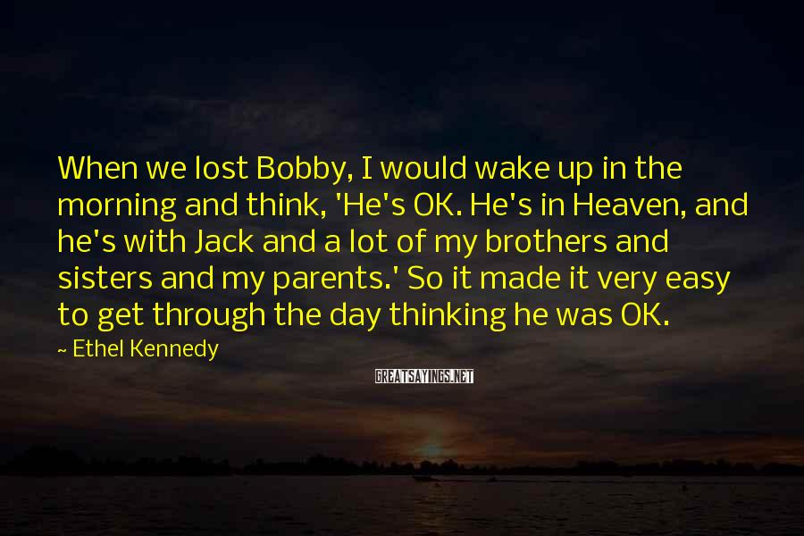 Ethel Kennedy Sayings: When We Lost Bobby, I Would Wake Up In The Morning And Think, 'He's OK. He's In Heaven, And He's With Jack And A Lot Of My Brothers And Sisters And My Parents.' So It Made It Very Easy To Get Through The Day Thinking He Was OK.