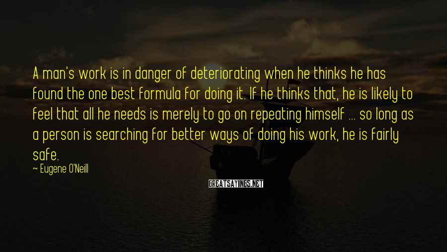 Eugene O'Neill Sayings: A Man's Work Is In Danger Of Deteriorating When He Thinks He Has Found The One Best Formula For Doing It. If He Thinks That, He Is Likely To Feel That All He Needs Is Merely To Go On Repeating Himself ... So Long As A Person Is Searching For Better Ways Of Doing His Work, He Is Fairly Safe.