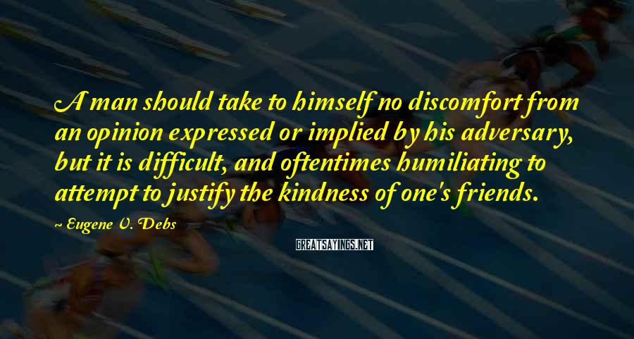 Eugene V. Debs Sayings: A Man Should Take To Himself No Discomfort From An Opinion Expressed Or Implied By His Adversary, But It Is Difficult, And Oftentimes Humiliating To Attempt To Justify The Kindness Of One's Friends.
