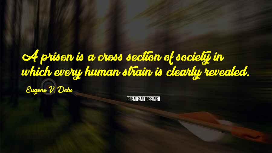 Eugene V. Debs Sayings: A Prison Is A Cross Section Of Society In Which Every Human Strain Is Clearly Revealed.