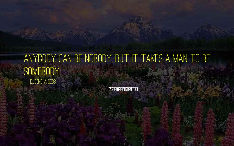 Eugene V. Debs Sayings: Anybody Can Be Nobody, But It Takes A Man To Be Somebody.