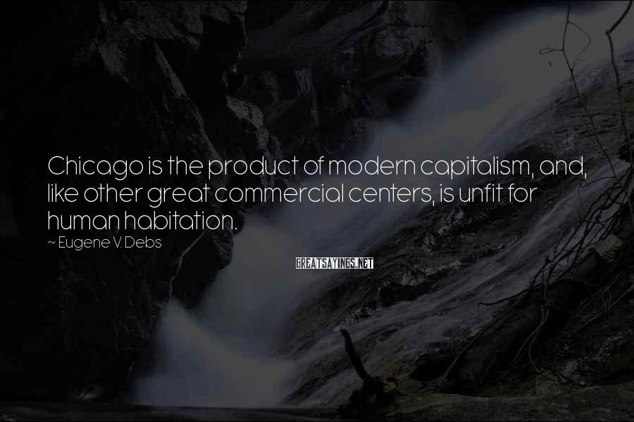 Eugene V. Debs Sayings: Chicago Is The Product Of Modern Capitalism, And, Like Other Great Commercial Centers, Is Unfit For Human Habitation.