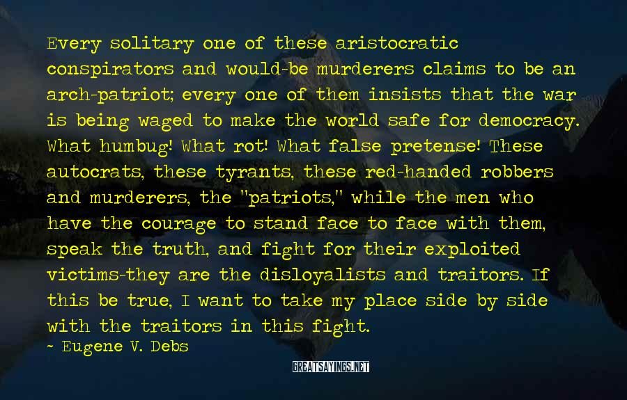"""Eugene V. Debs Sayings: Every Solitary One Of These Aristocratic Conspirators And Would-be Murderers Claims To Be An Arch-patriot; Every One Of Them Insists That The War Is Being Waged To Make The World Safe For Democracy. What Humbug! What Rot! What False Pretense! These Autocrats, These Tyrants, These Red-handed Robbers And Murderers, The """"patriots,"""" While The Men Who Have The Courage To Stand Face To Face With Them, Speak The Truth, And Fight For Their Exploited Victims-they Are The Disloyalists And Traitors. If This Be True, I Want To Take My Place Side By Side With The Traitors In This Fight."""