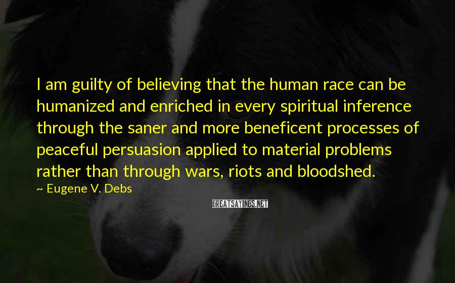 Eugene V. Debs Sayings: I Am Guilty Of Believing That The Human Race Can Be Humanized And Enriched In Every Spiritual Inference Through The Saner And More Beneficent Processes Of Peaceful Persuasion Applied To Material Problems Rather Than Through Wars, Riots And Bloodshed.