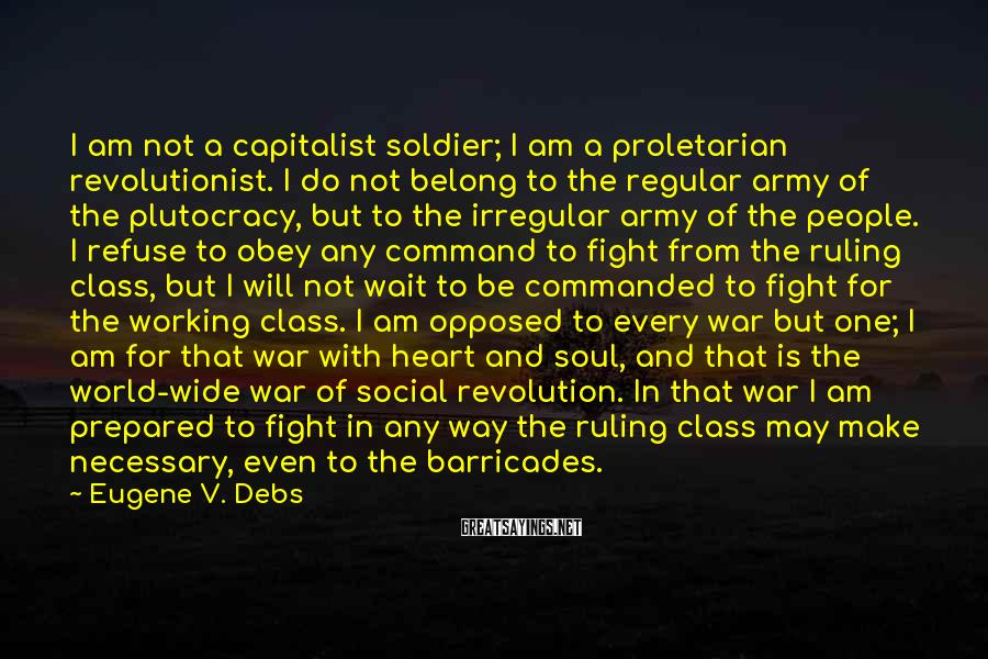 Eugene V. Debs Sayings: I Am Not A Capitalist Soldier; I Am A Proletarian Revolutionist. I Do Not Belong To The Regular Army Of The Plutocracy, But To The Irregular Army Of The People. I Refuse To Obey Any Command To Fight From The Ruling Class, But I Will Not Wait To Be Commanded To Fight For The Working Class. I Am Opposed To Every War But One; I Am For That War With Heart And Soul, And That Is The World-wide War Of Social Revolution. In That War I Am Prepared To Fight In Any Way The Ruling Class May Make Necessary, Even To The Barricades.