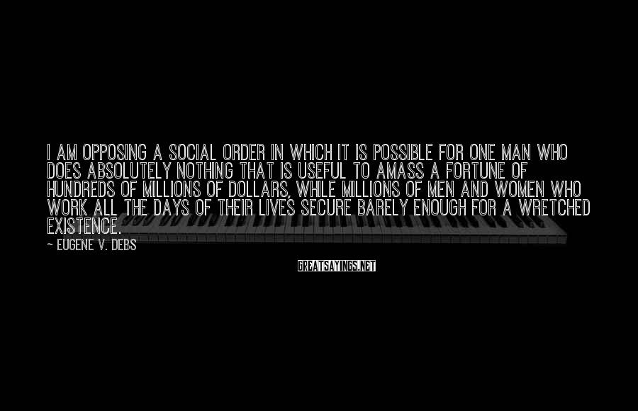 Eugene V. Debs Sayings: I Am Opposing A Social Order In Which It Is Possible For One Man Who Does Absolutely Nothing That Is Useful To Amass A Fortune Of Hundreds Of Millions Of Dollars, While Millions Of Men And Women Who Work All The Days Of Their Lives Secure Barely Enough For A Wretched Existence.