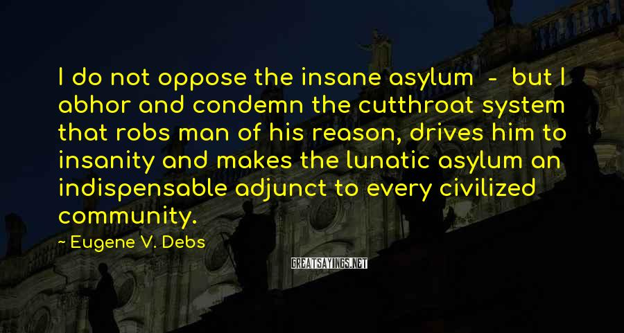 Eugene V. Debs Sayings: I Do Not Oppose The Insane Asylum  -  But I Abhor And Condemn The Cutthroat System That Robs Man Of His Reason, Drives Him To Insanity And Makes The Lunatic Asylum An Indispensable Adjunct To Every Civilized Community.