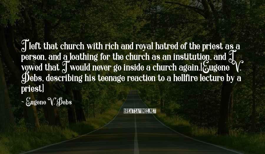 Eugene V. Debs Sayings: I Left That Church With Rich And Royal Hatred Of The Priest As A Person, And A Loathing For The Church As An Institution, And I Vowed That I Would Never Go Inside A Church Again.[Eugene V. Debs, Describing His Teenage Reaction To A Hellfire Lecture By A Priest]