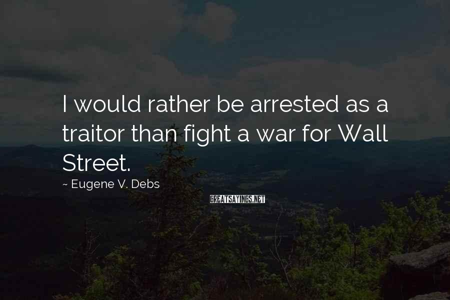 Eugene V. Debs Sayings: I Would Rather Be Arrested As A Traitor Than Fight A War For Wall Street.
