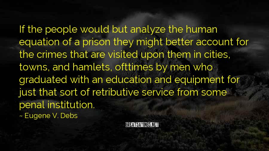 Eugene V. Debs Sayings: If The People Would But Analyze The Human Equation Of A Prison They Might Better Account For The Crimes That Are Visited Upon Them In Cities, Towns, And Hamlets, Ofttimes By Men Who Graduated With An Education And Equipment For Just That Sort Of Retributive Service From Some Penal Institution.