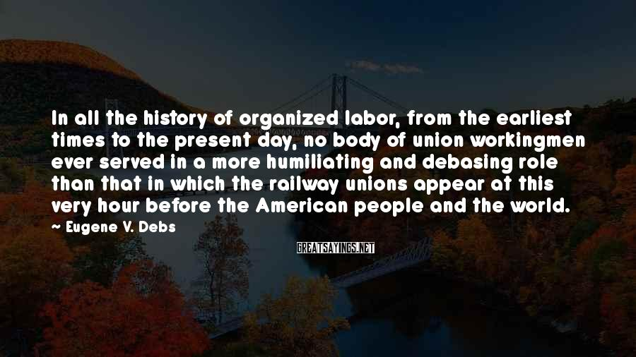 Eugene V. Debs Sayings: In All The History Of Organized Labor, From The Earliest Times To The Present Day, No Body Of Union Workingmen Ever Served In A More Humiliating And Debasing Role Than That In Which The Railway Unions Appear At This Very Hour Before The American People And The World.