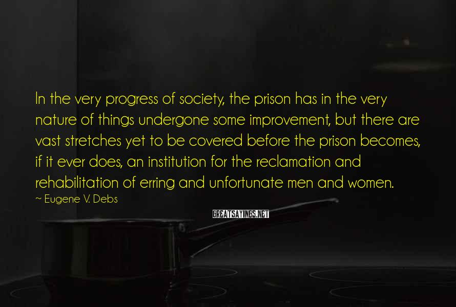 Eugene V. Debs Sayings: In The Very Progress Of Society, The Prison Has In The Very Nature Of Things Undergone Some Improvement, But There Are Vast Stretches Yet To Be Covered Before The Prison Becomes, If It Ever Does, An Institution For The Reclamation And Rehabilitation Of Erring And Unfortunate Men And Women.