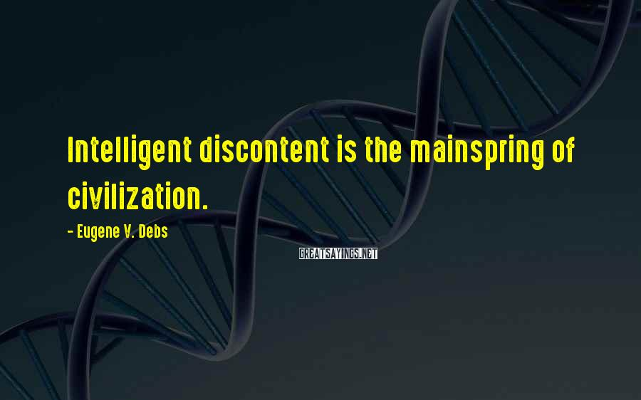 Eugene V. Debs Sayings: Intelligent Discontent Is The Mainspring Of Civilization.